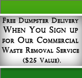Free Dumpster Delivery When you Sign Up for Our Commercial Waste Removal Service ($25 Value).